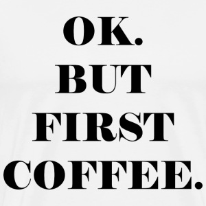 OK. BUT FIRST COFFEE - Men's Premium T-Shirt