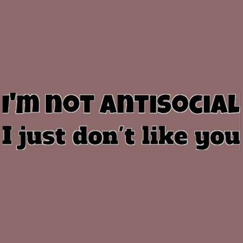 I'm not antisocial - I just don't like you - Men's Premium T-Shirt