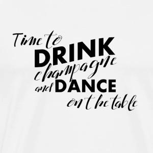Time for champagne and dancing on the table - Men's Premium T-Shirt