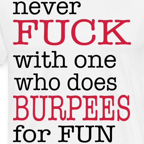 never fuck with one who does burpees for fun - Männer Premium T-Shirt
