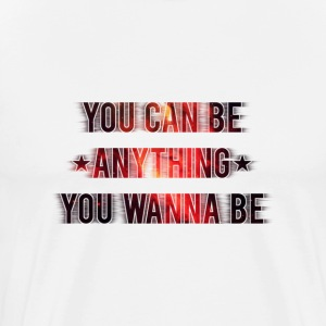 You Can Be Anything You Wanna Be - Männer Premium T-Shirt