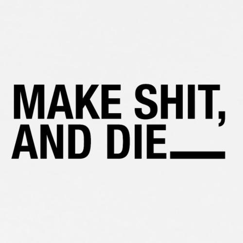 make shit and die - Men's Premium T-Shirt