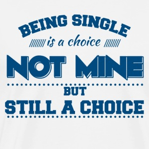 Single: Being Single is a Choice. Not Mine. But... - Männer Premium T-Shirt