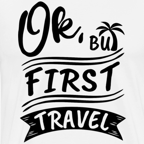 Ok, But First Travel - by Life to go - Männer Premium T-Shirt