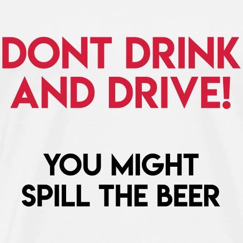 DONT DRINK AND DRIVE! - Männer Premium T-Shirt