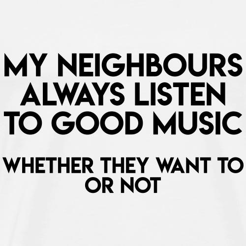 My Neighbours Always Listen To... - Männer Premium T-Shirt