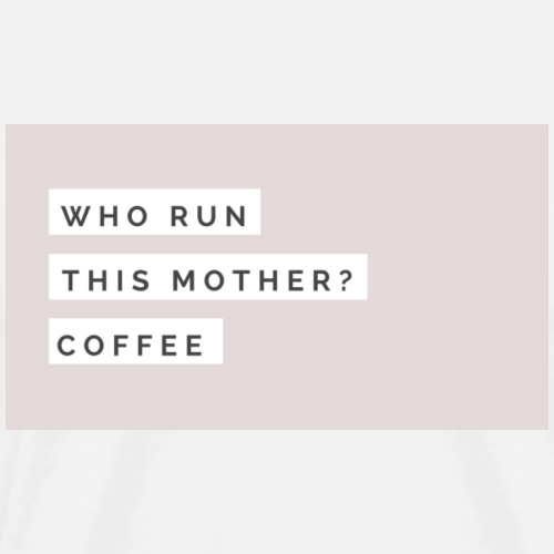 who run this mother? coffee - Men's Premium T-Shirt