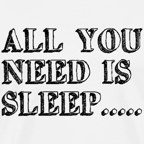 All you need is sleep - Männer Premium T-Shirt