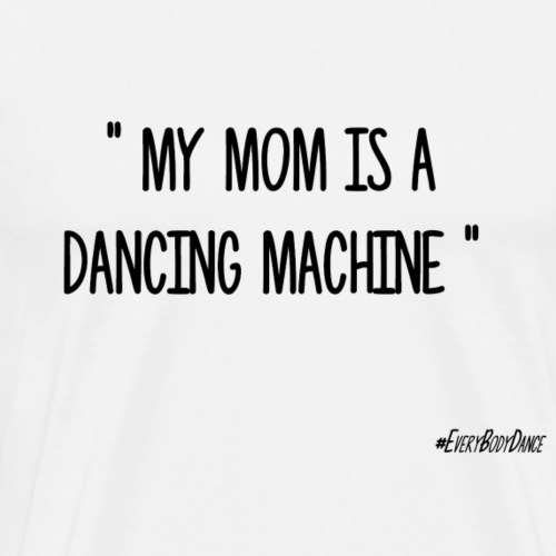 MY MOM IS A DANCING MACHINE - T-shirt Premium Homme
