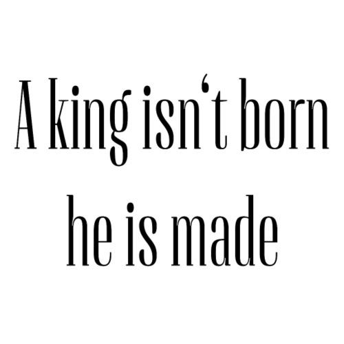 Motivation Design A king isn't born he is made - Männer Premium T-Shirt
