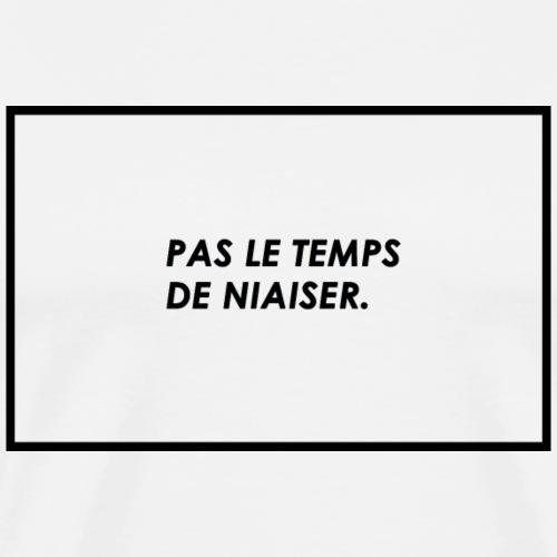 PAS LE TEMPS DE NIAISER - T-shirt Premium Homme