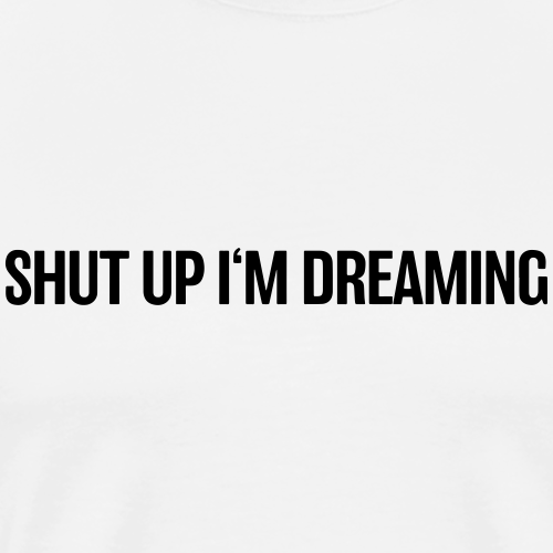 shut up im dreaming - Männer Premium T-Shirt