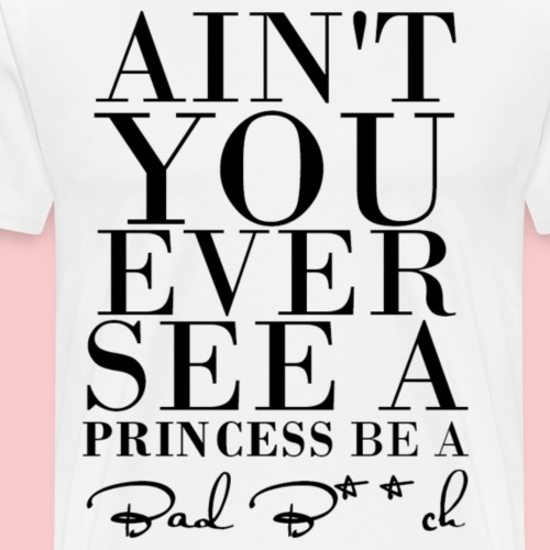 Ain't you ever see a princess be a bad bitch - T-shirt Premium Homme