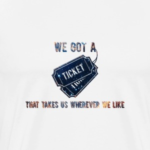 We Got A Ticket That Takes Us Wherever We Like - Männer Premium T-Shirt