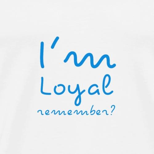 I'm Loyal, Remember? (Blue) - Men's Premium T-Shirt