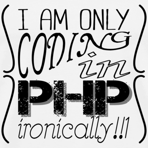 I am only coding in PHP ironically!!1 - Men's Premium T-Shirt