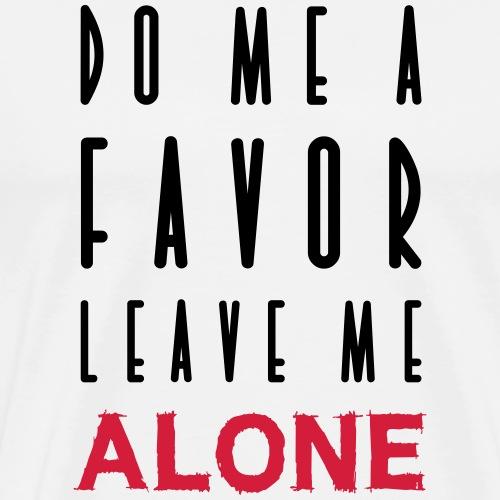 DO ME A FAVOR LEAVE ME ALONE - Männer Premium T-Shirt
