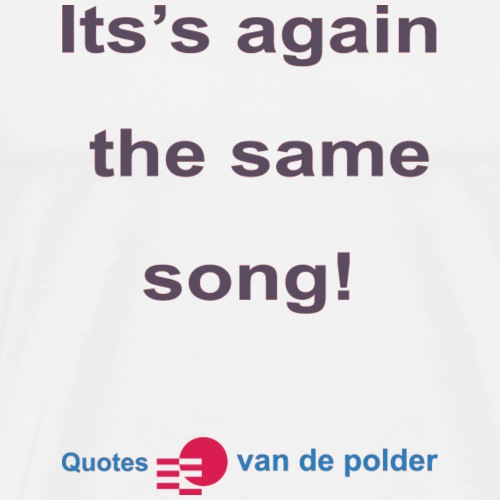 Its again the same song b - Mannen Premium T-shirt