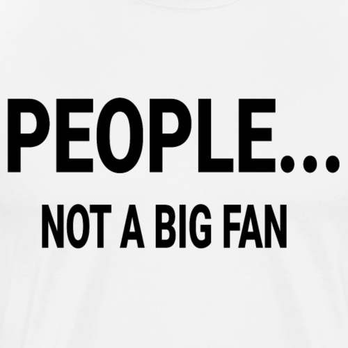 PEOPLE NOT A BIG FAN - Männer Premium T-Shirt