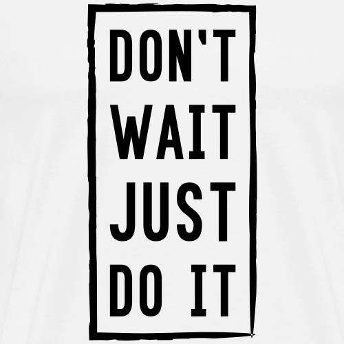 DON'T WAIT JUST DO IT - Männer Premium T-Shirt