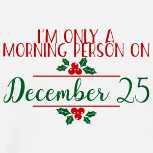Christmas: I'm Only A Morning Person On December - Men's Premium T-Shirt