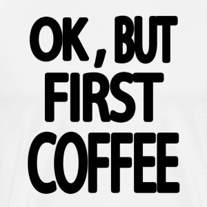 OK,BUT FIRST COFFEE - Männer Premium T-Shirt