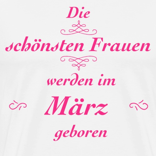Die schönsten Frauen werden im März geboren! - Männer Premium T-Shirt