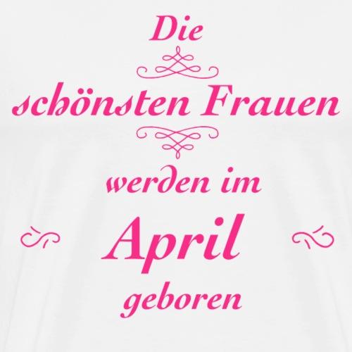 Die schönsten Frauen werden im April geboren! - Männer Premium T-Shirt