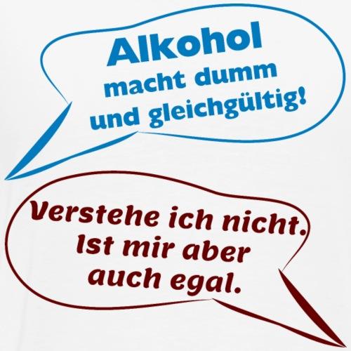 Alkohol macht dumm und gleichgültig! - Männer Premium T-Shirt