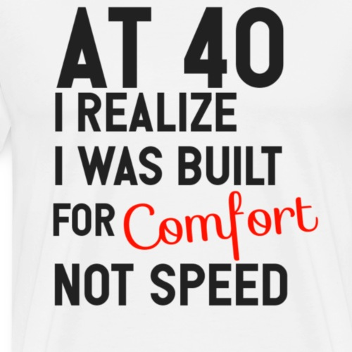 At 40 i realize i was built for comfort not speed - Mannen Premium T-shirt