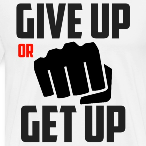 Give up or Get up! - Mannen Premium T-shirt