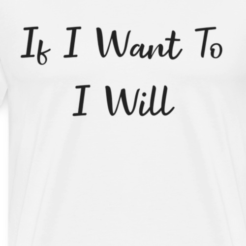 if i want to i will - Mannen Premium T-shirt