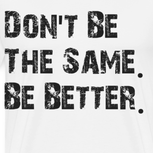 Don't be the same. Be better - Mannen Premium T-shirt