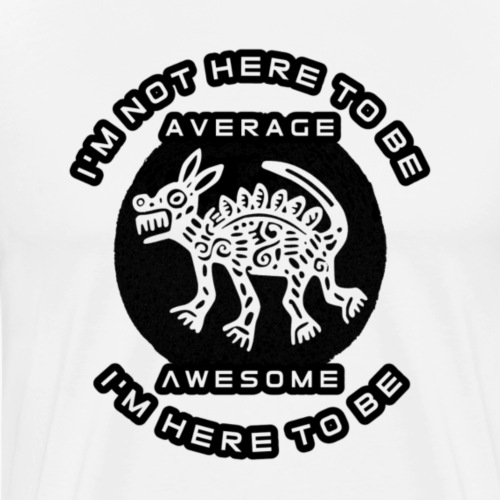 I'm not here to be average, I'm here to be awesome - Mannen Premium T-shirt