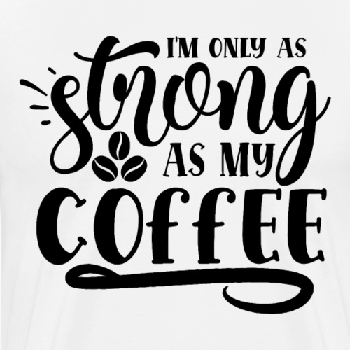 im only as strong as my coffee - Mannen Premium T-shirt