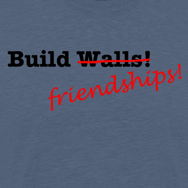 Build Friendships, not walls!