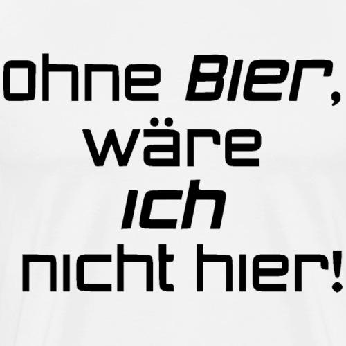 Ohne Bier, wäre ich nicht hier! Schwarz - Männer Premium T-Shirt