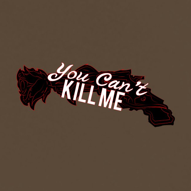 You can't kill me