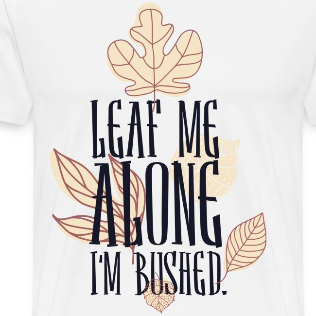 Leaf me alone i'm Bushed