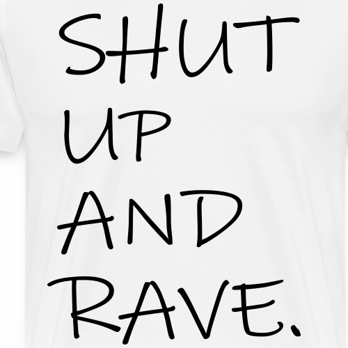 SHUT UP AND RAVE Festival Spruch Techno Clubbing - Männer Premium T-Shirt