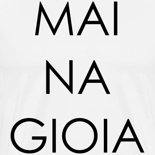 mai na gioia - Maglietta Premium da uomo