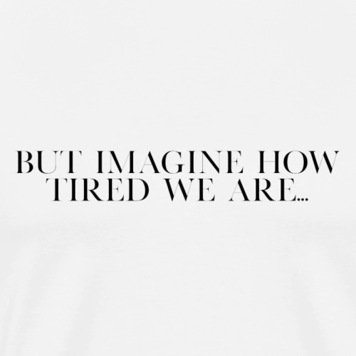 but imagine how tired we are... - Men's Premium T-Shirt