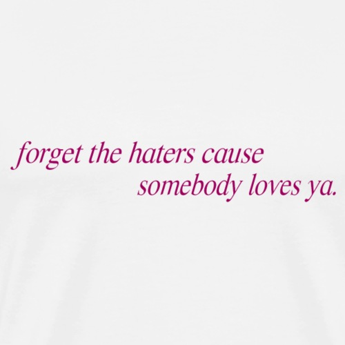 forget the haters cause somebody loves ya - Camiseta premium hombre