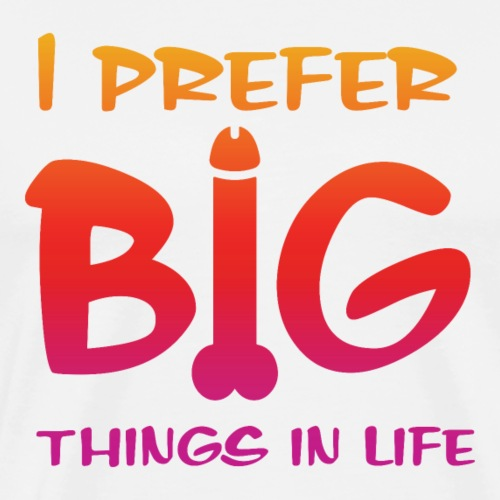 I prefer BIG things in life - Männer Premium T-Shirt