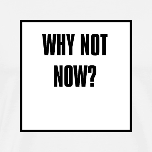 why not now - Männer Premium T-Shirt