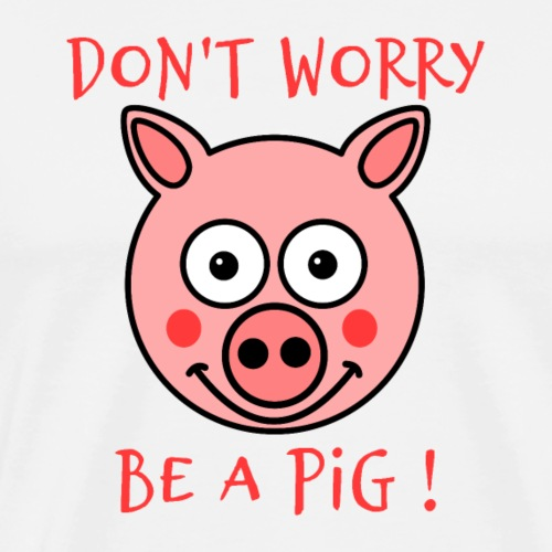 DON'T WORRY, BE A PIG ! - T-shirt Premium Homme