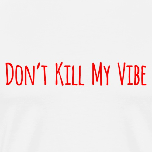 Don't Kill My Vibe - Mannen Premium T-shirt