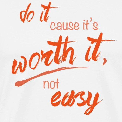 Do it cause it's worth it, not easy - Men's Premium T-Shirt