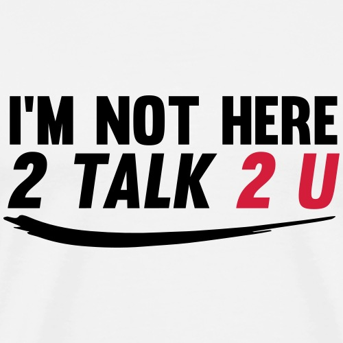 Im not here 2 talk to you - Men's Premium T-Shirt