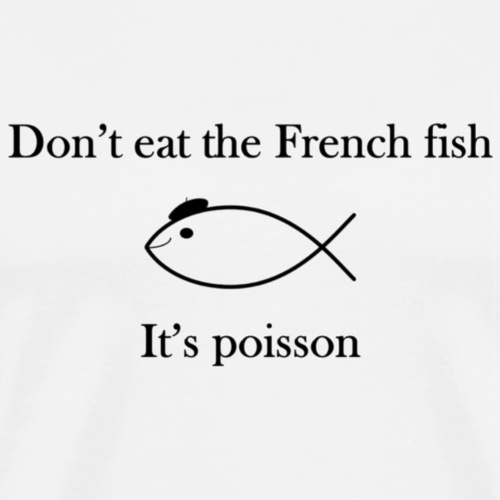 Don't eat the French fish, it's poisson - T-shirt Premium Homme